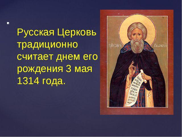 Русская Церковь традиционно считает днем его рождения 3 мая 1314 года.