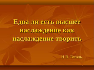 Едва ли есть высшее наслаждение как наслаждение творить Н.В. Гоголь.