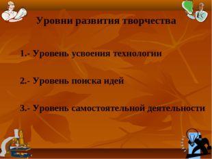 Уровни развития творчества 1.- Уровень усвоения технологии 2.- Уровень поиска