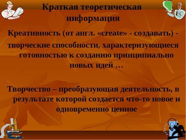 Краткая теоретическая информация Креативность (от англ. «create» - создавать)...
