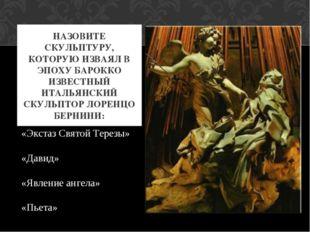 НАЗОВИТЕ СКУЛЬПТУРУ, КОТОРУЮ ИЗВАЯЛ В ЭПОХУ БАРОККО ИЗВЕСТНЫЙ ИТАЛЬЯНСКИЙ СКУ