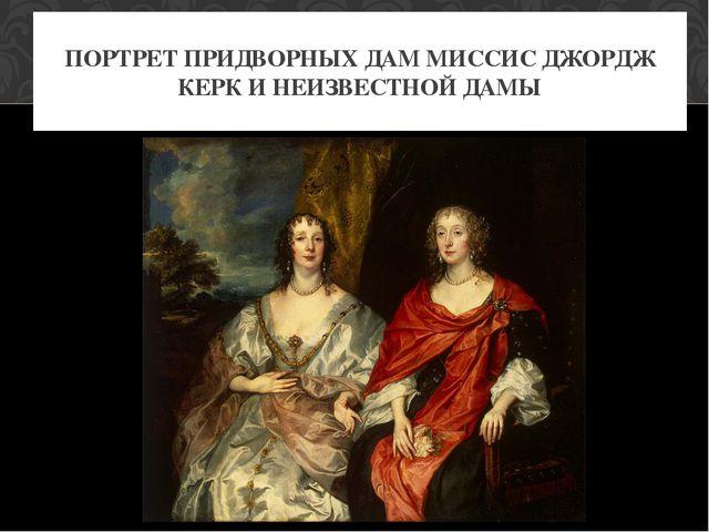 ПОРТРЕТ ПРИДВОРНЫХ ДАМ МИССИС ДЖОРДЖ КЕРК И НЕИЗВЕСТНОЙ ДАМЫ
