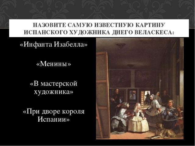 «Инфанта Изабелла» «Менины» «В мастерской художника» «При дворе короля Испани...