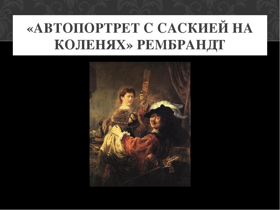 «АВТОПОРТРЕТ С САСКИЕЙ НА КОЛЕНЯХ» РЕМБРАНДТ