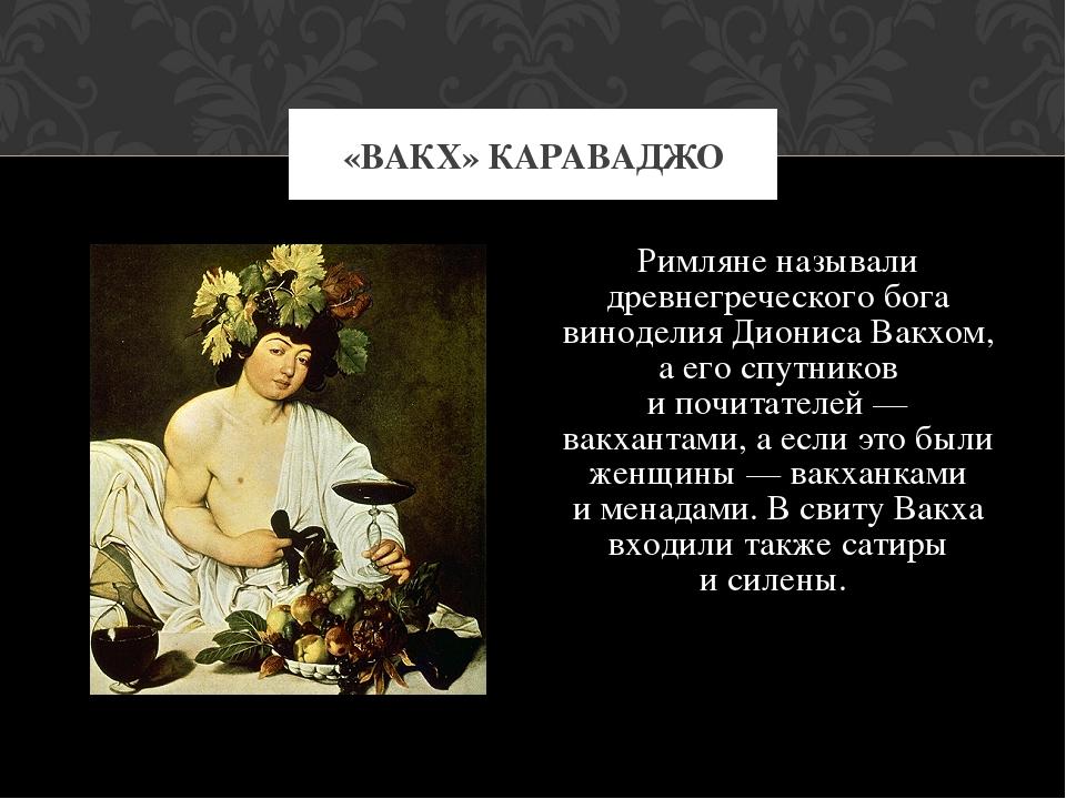 Римляне называли древнегреческого бога виноделия Диониса Вакхом, аего спутни...