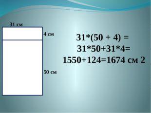 31*(50 + 4) = 31*50+31*4= 1550+124=1674 см 2 31 см 4 см 50 см