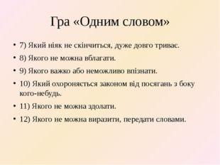 Гра «Одним словом» 7) Який ніяк не скінчиться, дуже довго триває. 8) Якого не