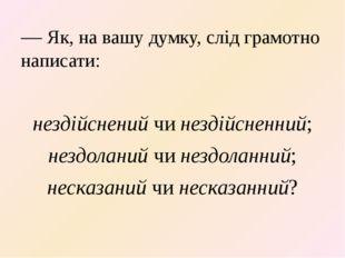— Як, на вашу думку, слід грамотно написати: нездійснений чи нездійсненний; н