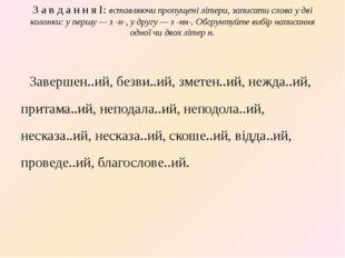 З а в д а н н я І: вставляючи пропущені літери, записати слова у дві колонки: