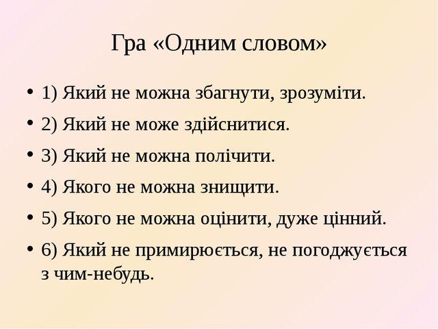 Гра «Одним словом» 1) Який не можна збагнути, зрозуміти. 2) Який не може здій...