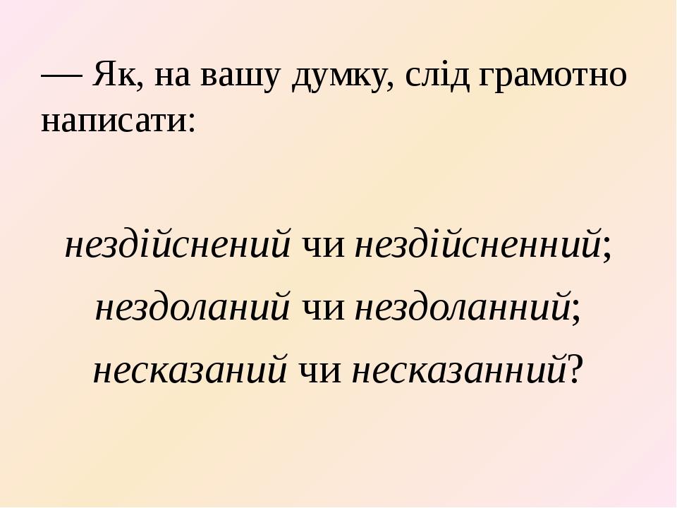 — Як, на вашу думку, слід грамотно написати: нездійснений чи нездійсненний; н...