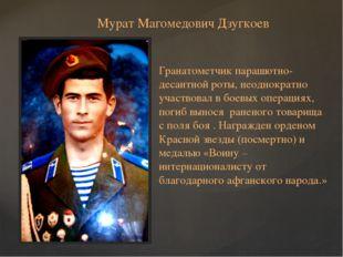 Мурат Магомедович Дзугкоев Гранатометчик парашютно-десантной роты, неоднократ