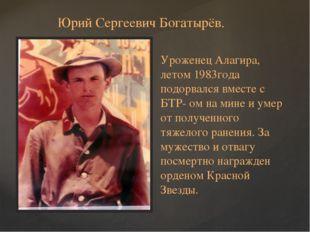 Юрий Сергеевич Богатырёв. Уроженец Алагира, летом 1983года подорвался вместе