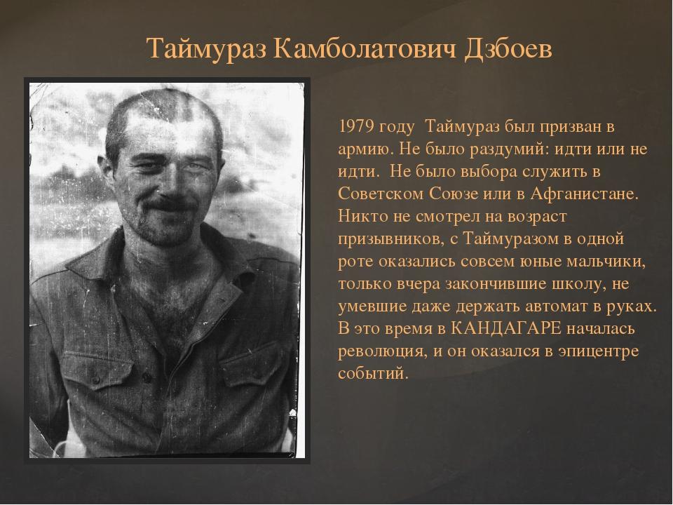 Таймураз Камболатович Дзбоев 1979 году Таймураз был призван в армию. Не было...