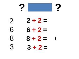 ? + 2 = ? 2 6 8 3 2 + 2 = 4 6 + 2 = 8 8 + 2 = 10 3 + 2 = 5