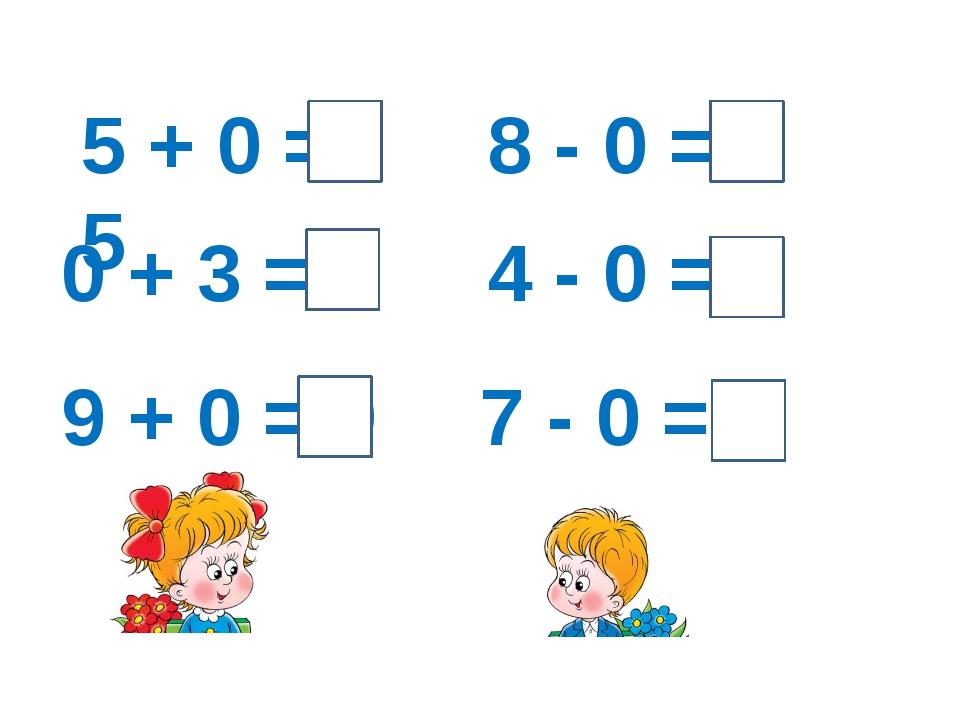 5 + 0 = 5 0 + 3 = 3 9 + 0 = 9 8 - 0 = 8 4 - 0 = 4 7 - 0 = 7