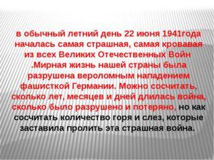 в обычный летний день 22 июня 1941года началась самая страшная, самая кровава