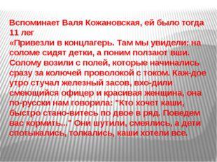 Вспоминает Валя Кожановская, ей было тогда 11 лег «Привезли в концлагерь. Там