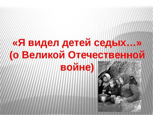 «Я видел детей седых…» (о Великой Отечественной войне)