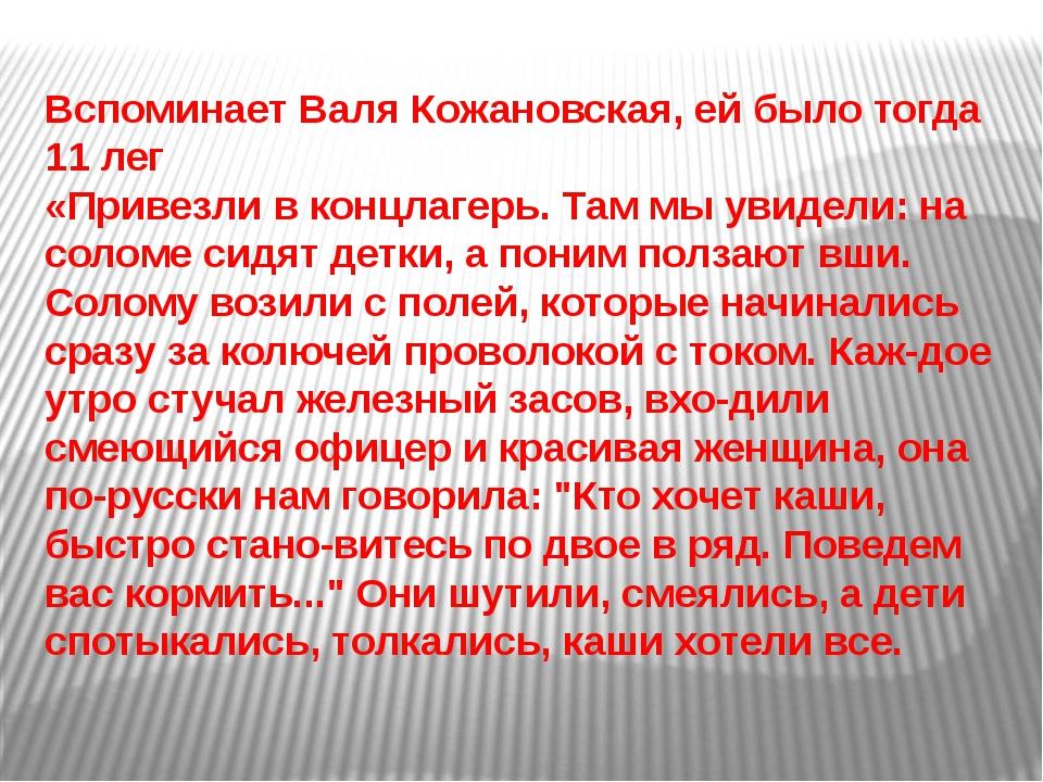 Вспоминает Валя Кожановская, ей было тогда 11 лег «Привезли в концлагерь. Там...