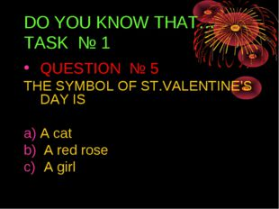 DO YOU KNOW THAT… TASK № 1 QUESTION № 5 THE SYMBOL OF ST.VALENTINE'S DAY IS A