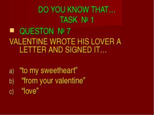 DO YOU KNOW THAT… TASK № 1 QUESTON № 7 VALENTINE WROTE HIS LOVER A LETTER AND
