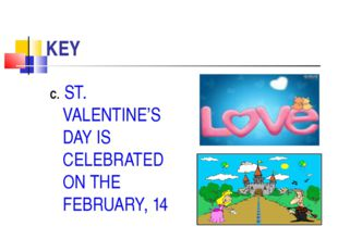 KEY C. ST. VALENTINE'S DAY IS CELEBRATED ON THE FEBRUARY, 14