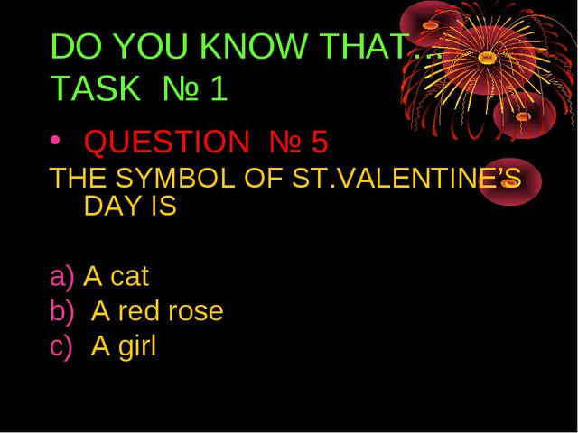 DO YOU KNOW THAT… TASK № 1 QUESTION № 5 THE SYMBOL OF ST.VALENTINE'S DAY IS A...