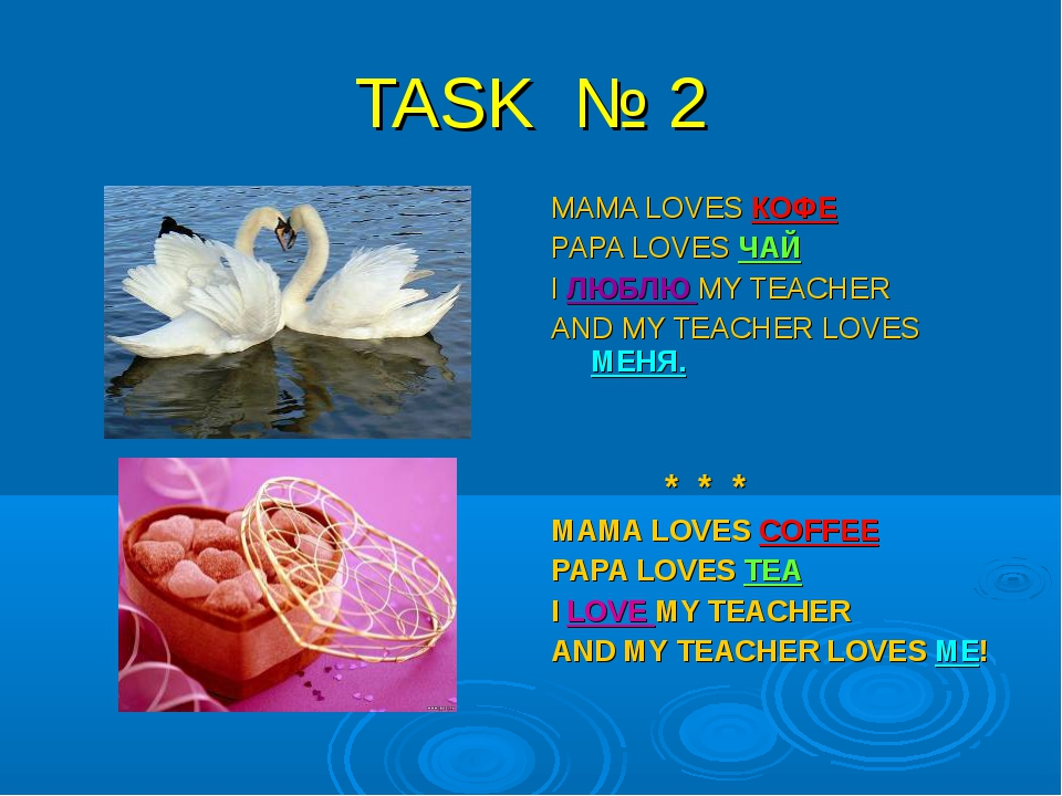 TASK № 2 MAMA LOVES КОФЕ PAPA LOVES ЧАЙ I ЛЮБЛЮ MY TEACHER AND MY TEACHER LOV...