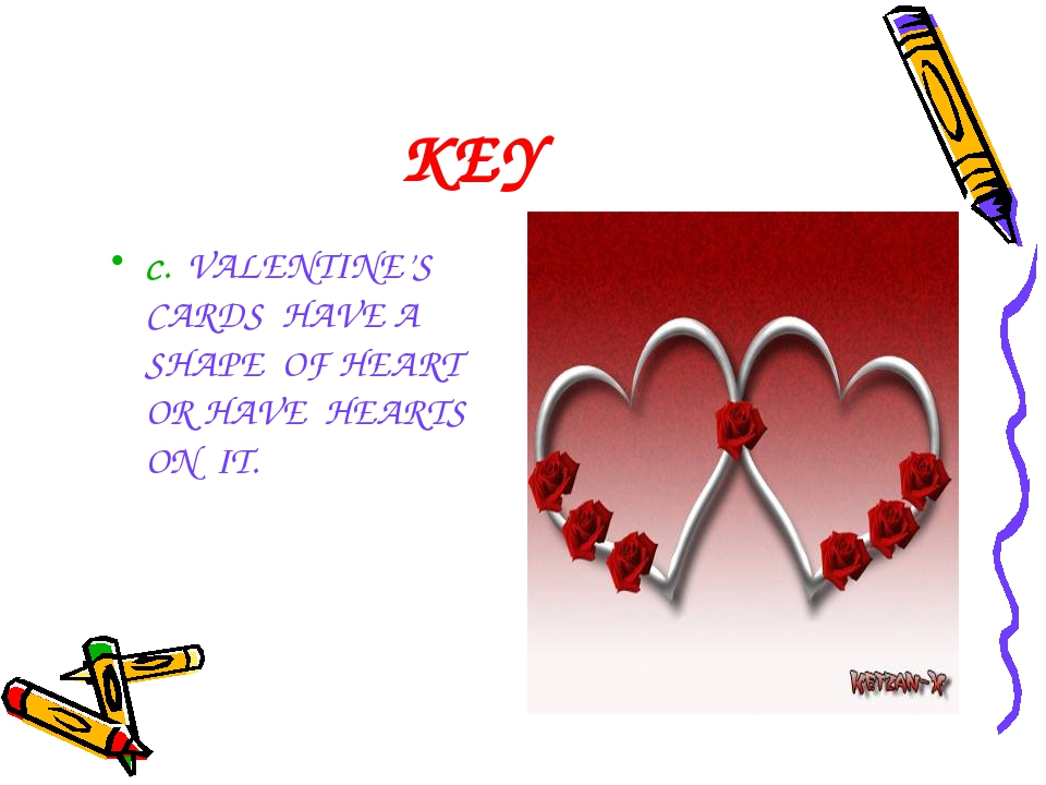 KEY C. VALENTINE'S CARDS HAVE A SHAPE OF HEART OR HAVE HEARTS ON IT.