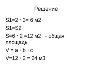 Решение S1=2  3= 6 м2 S1=S2 S=6  2 =12 м2 - общая площадь V = a  b  c V=1