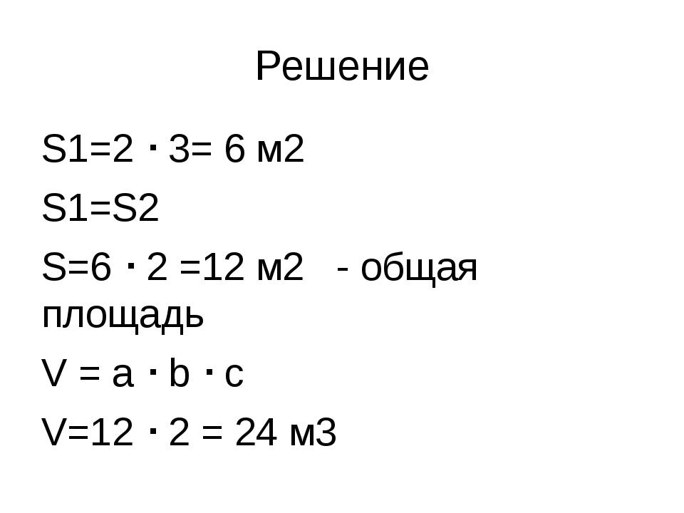 Решение S1=2  3= 6 м2 S1=S2 S=6  2 =12 м2 - общая площадь V = a  b  c V=1...
