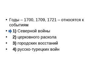 Годы – 1700, 1709, 1721 – относятся к событиям 1)Северной войны 2)цер