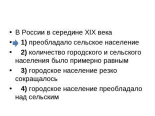 В России в середине XIX века 1)преобладало сельское население 2)колич