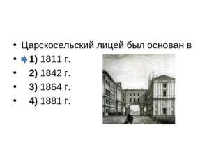 Царскосельский лицей был основан в 1)1811 г. 2)1842 г. 3)1864 г.