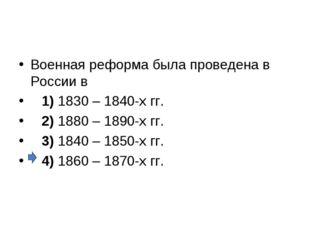 Военная реформа была проведена в России в 1)1830 – 1840-х гг. 2)1880
