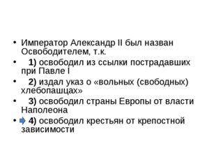 Император Александр II был назван Освободителем, т.к. 1)освободил из ссыл