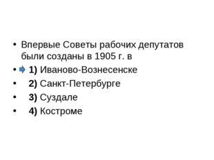 Впервые Советы рабочих депутатов были созданы в 1905 г. в 1)Иваново-Возне