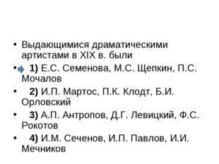 Выдающимися драматическими артистами в XIX в. были 1)Е.С. Семенова, М.С.