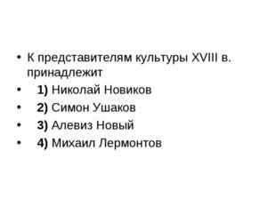 К представителям культуры XVIII в. принадлежит 1)Николай Новиков 2)Си