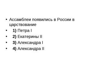 Ассамблеи появились в России в царствование 1)Петра I 2)Екатерины II