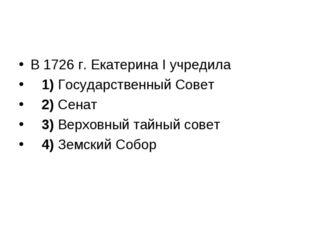В 1726 г. Екатерина I учредила 1)Государственный Совет 2)Сенат 3)