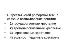 С Крестьянской реформой 1861 г. связано возникновение понятия 1)государст