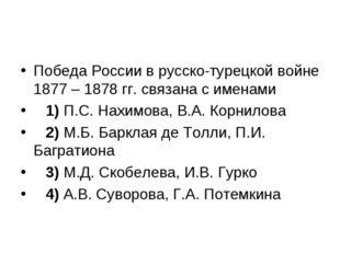 Победа России в русско-турецкой войне 1877 – 1878 гг. связана с именами 1)