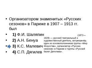 Организатором знаменитых «Русских сезонов» в Париже в 1907 – 1913гг. был