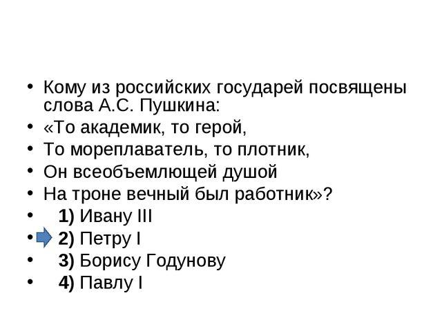 Кому из российских государей посвящены слова А.С. Пушкина: «То академик, то г...