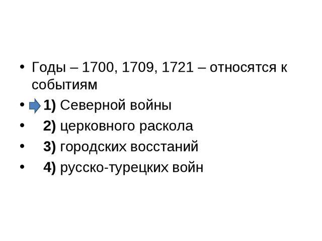 Годы – 1700, 1709, 1721 – относятся к событиям 1)Северной войны 2)цер...