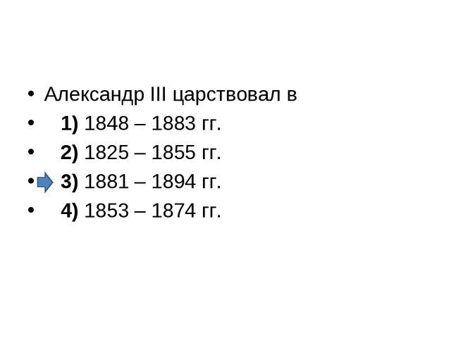 Александр III царствовал в 1)1848 – 1883 гг. 2)1825 – 1855 гг. 3)...