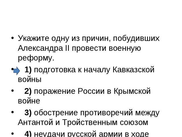 Укажите одну из причин, побудивших Александра II провести военную реформу. ...