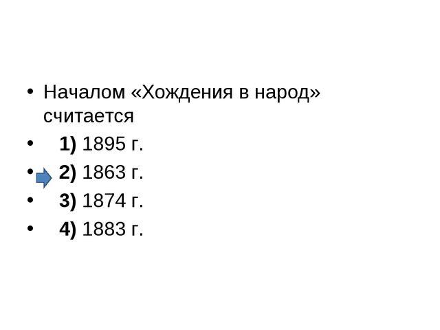 Началом «Хождения в народ» считается 1)1895 г. 2)1863 г. 3)1874 г...